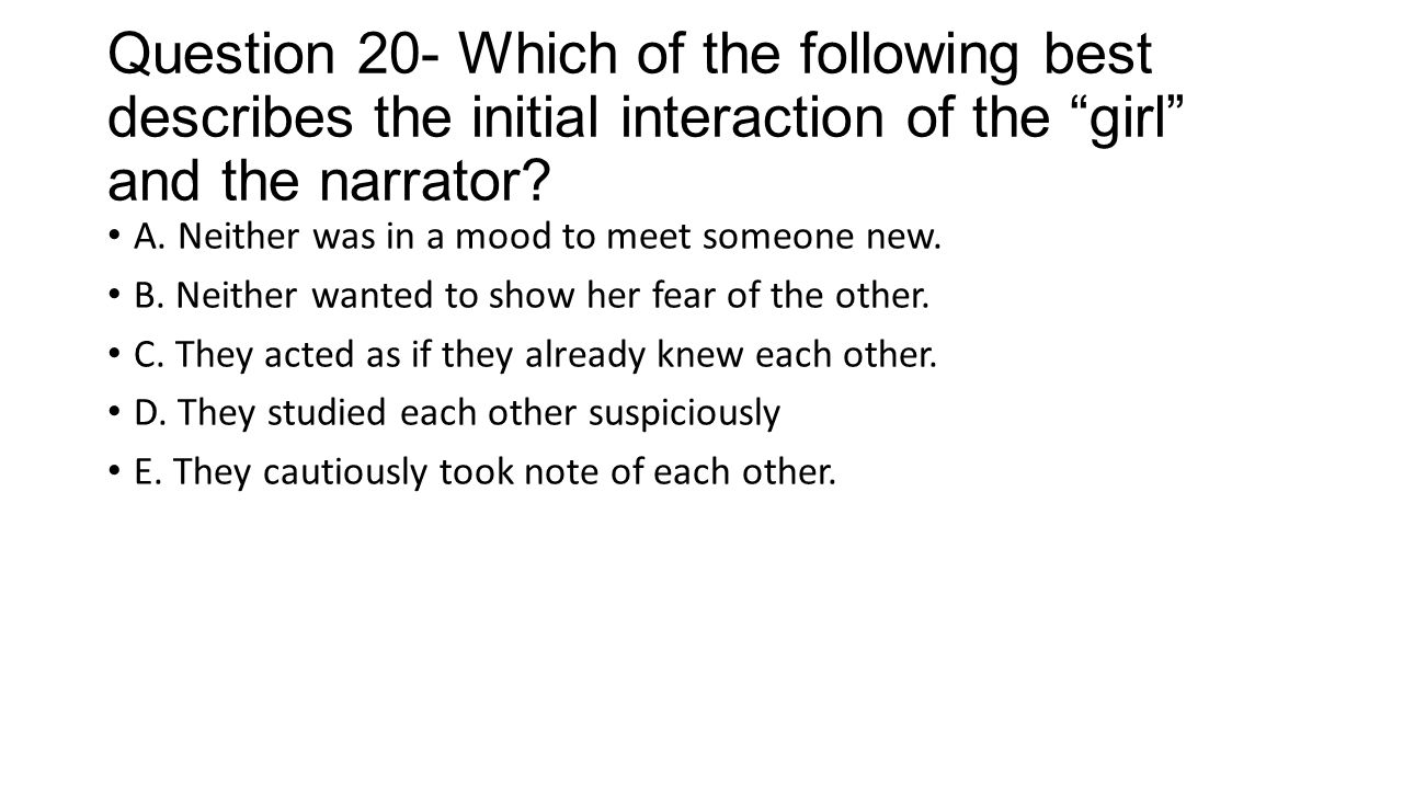 Question 20- Which of the following best describes the initial interaction of the girl and the narrator