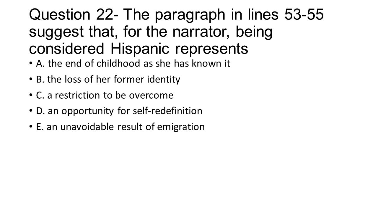 Question 22- The paragraph in lines 53-55 suggest that, for the narrator, being considered Hispanic represents