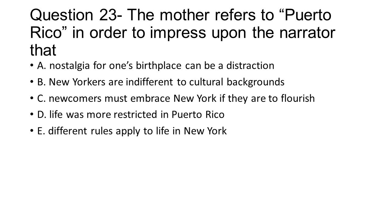 Question 23- The mother refers to Puerto Rico in order to impress upon the narrator that