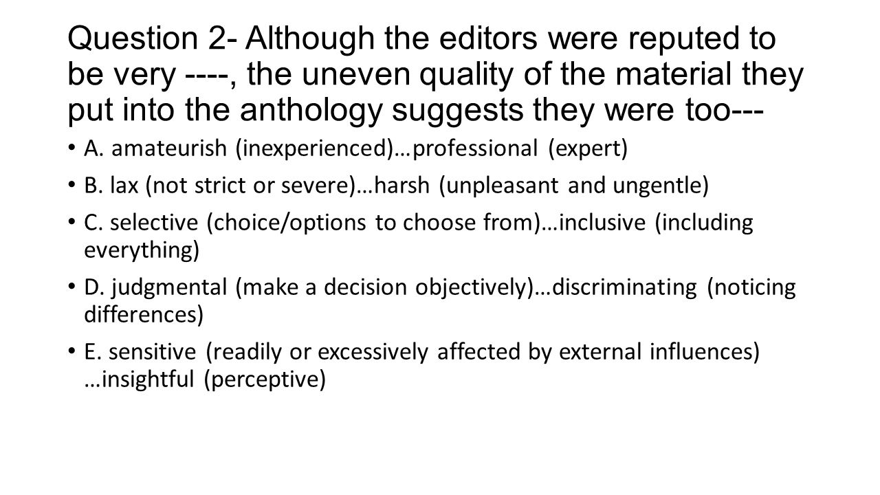Question 2- Although the editors were reputed to be very ----, the uneven quality of the material they put into the anthology suggests they were too---