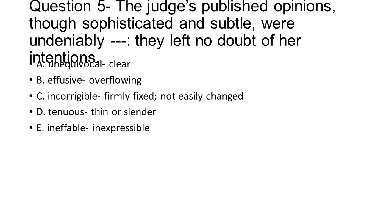 Question 5- The judge's published opinions, though sophisticated and subtle, were undeniably ---: they left no doubt of her intentions.