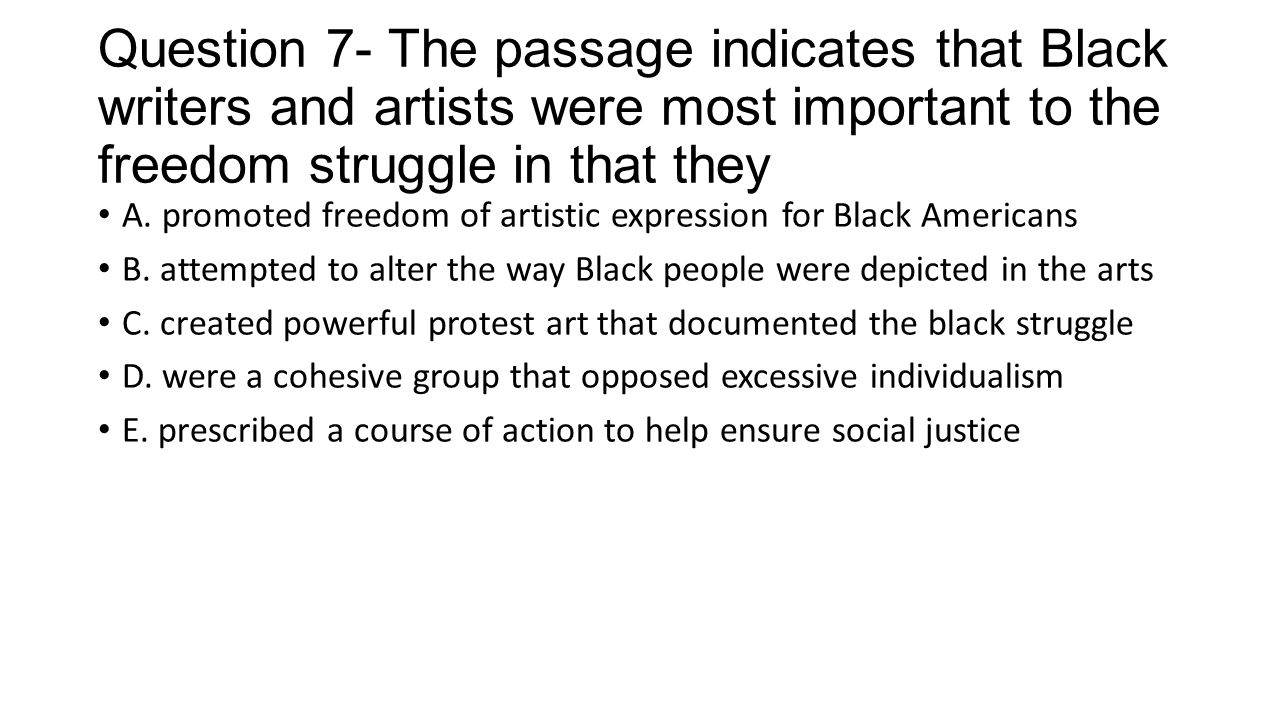 Question 7- The passage indicates that Black writers and artists were most important to the freedom struggle in that they