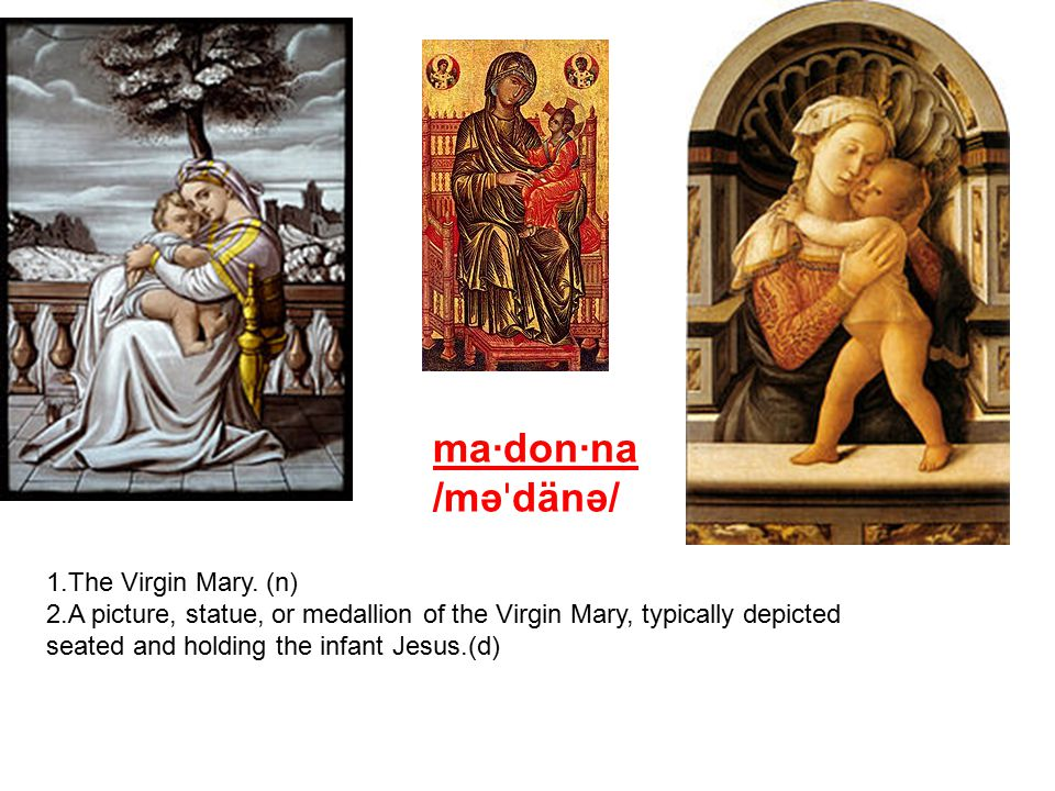 ma·don·na /məˈdänə/ The Virgin Mary. (n)