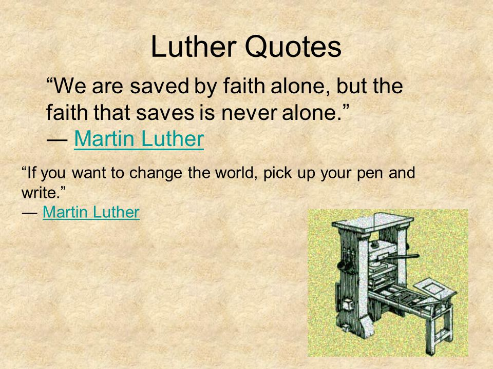 Luther Quotes We are saved by faith alone, but the faith that saves is never alone. ― Martin Luther.