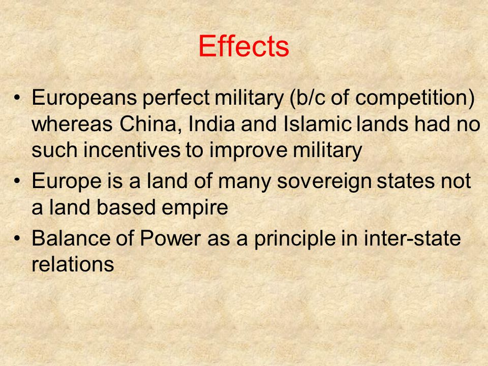 Effects Europeans perfect military (b/c of competition) whereas China, India and Islamic lands had no such incentives to improve military.