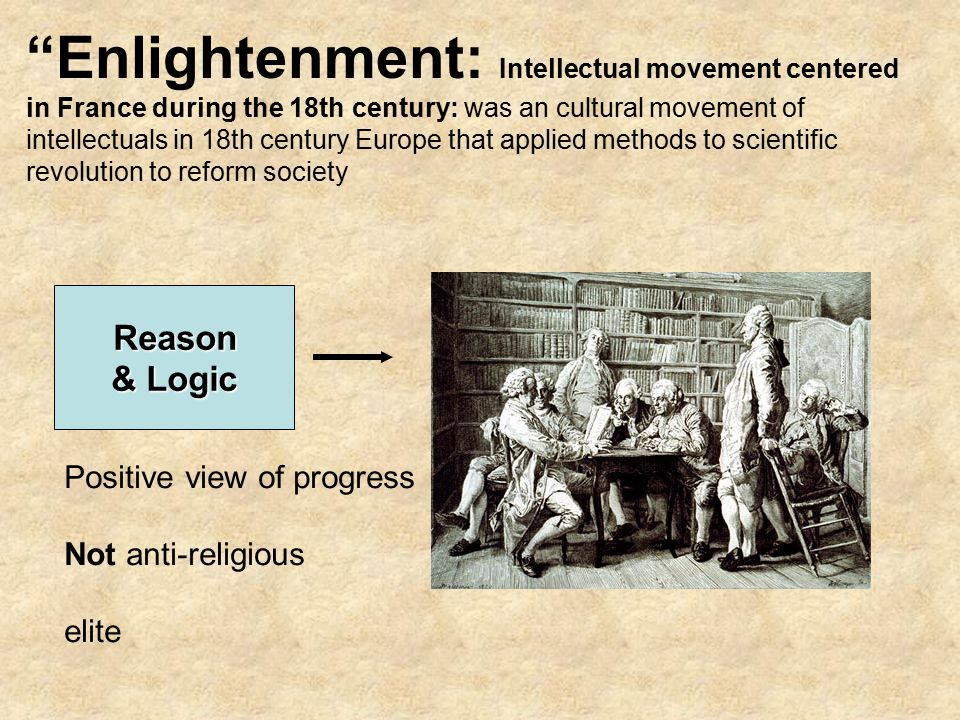 Enlightenment: Intellectual movement centered in France during the 18th century: was an cultural movement of intellectuals in 18th century Europe that applied methods to scientific revolution to reform society