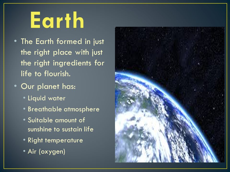 Earth The Earth formed in just the right place with just the right ingredients for life to flourish.