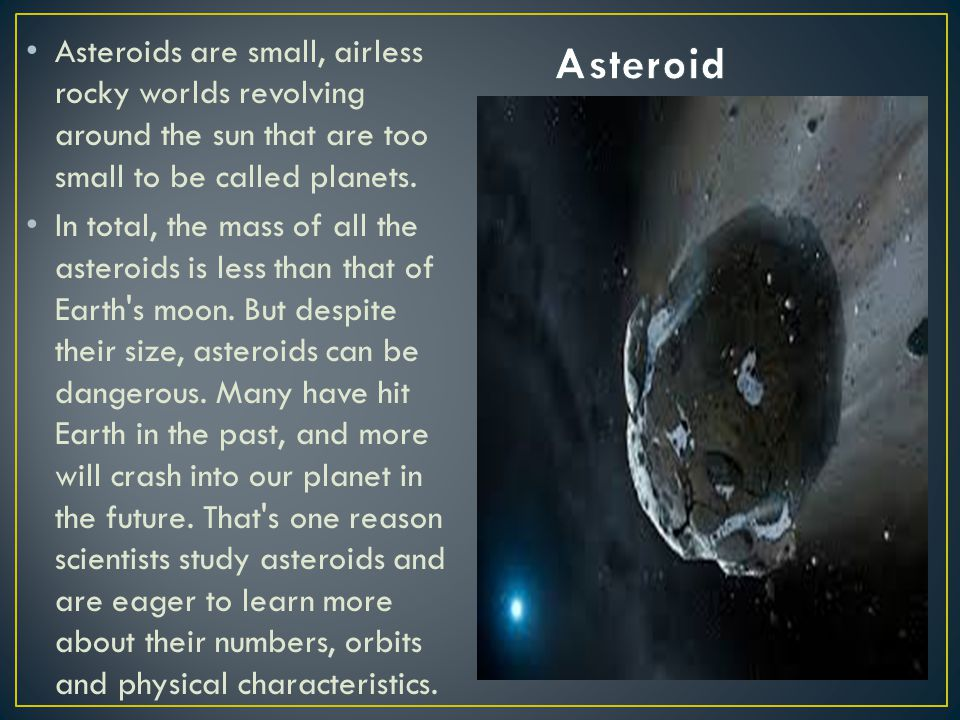 Asteroid Asteroids are small, airless rocky worlds revolving around the sun that are too small to be called planets.