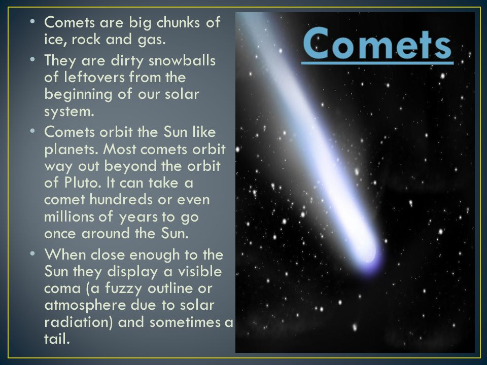 Comets Comets are big chunks of ice, rock and gas.