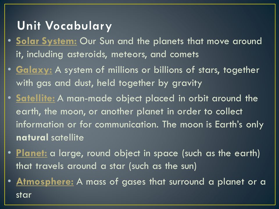 Unit Vocabulary Solar System: Our Sun and the planets that move around it, including asteroids, meteors, and comets.