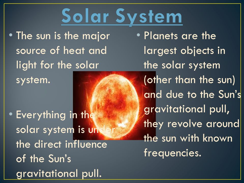 Solar System The sun is the major source of heat and light for the solar system.