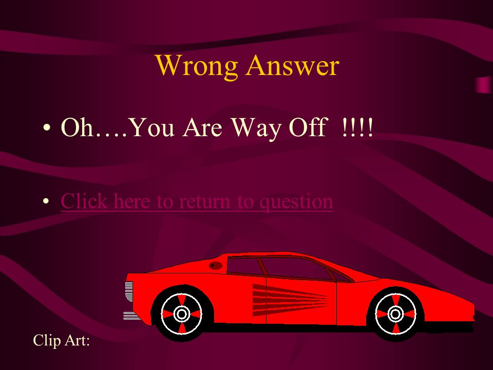 Wrong Answer Oh….You Are Way Off !!!! Click here to return to question