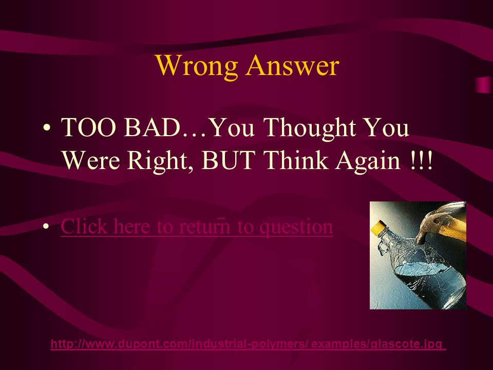 Wrong Answer TOO BAD…You Thought You Were Right, BUT Think Again !!!