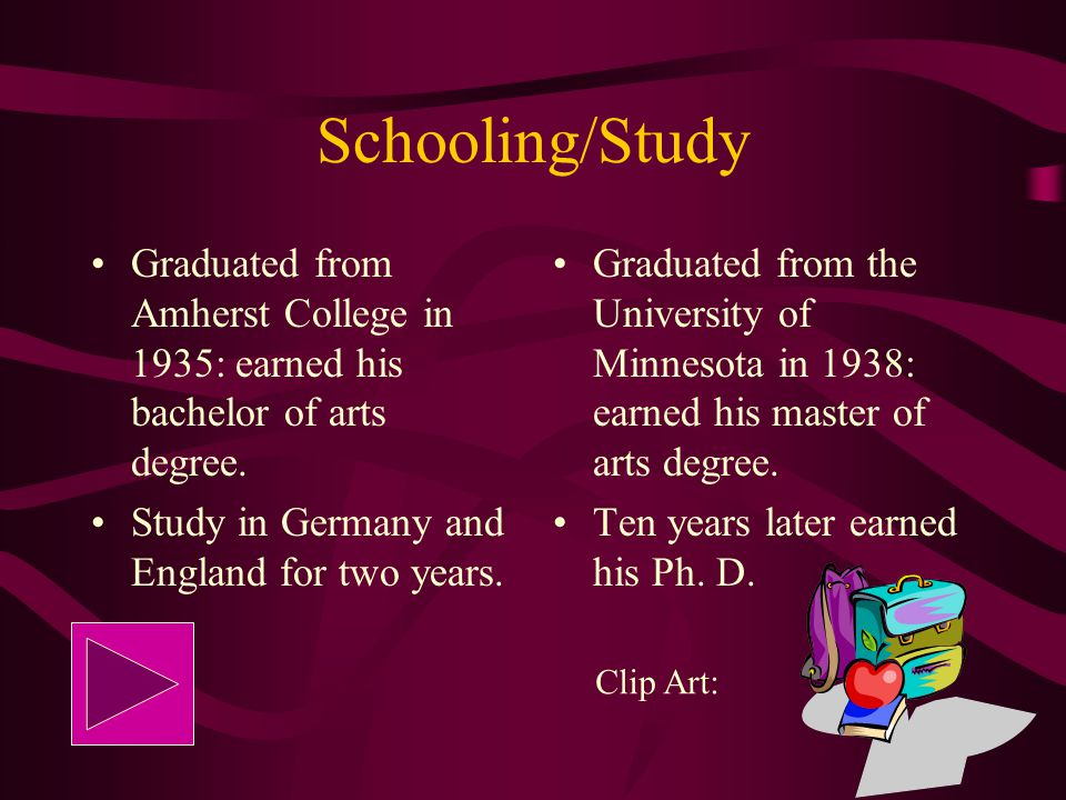 Schooling/Study Graduated from Amherst College in 1935: earned his bachelor of arts degree. Study in Germany and England for two years.