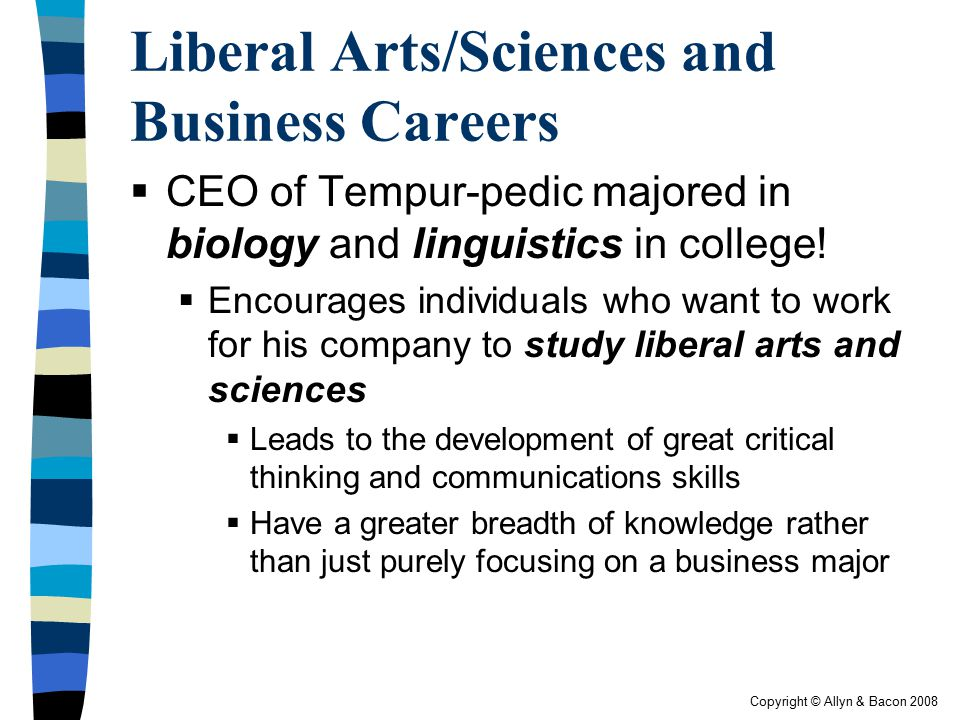 liberal arts and business This interdisciplinary degree allows you to integrate a major in a traditional liberal arts discipline with a foundation in functional areas of business.