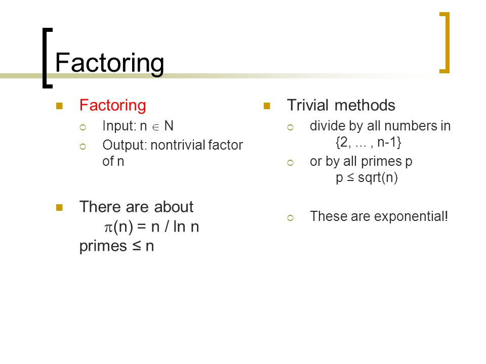 Factoring Factoring There are about (n) = n / ln n primes ≤ n
