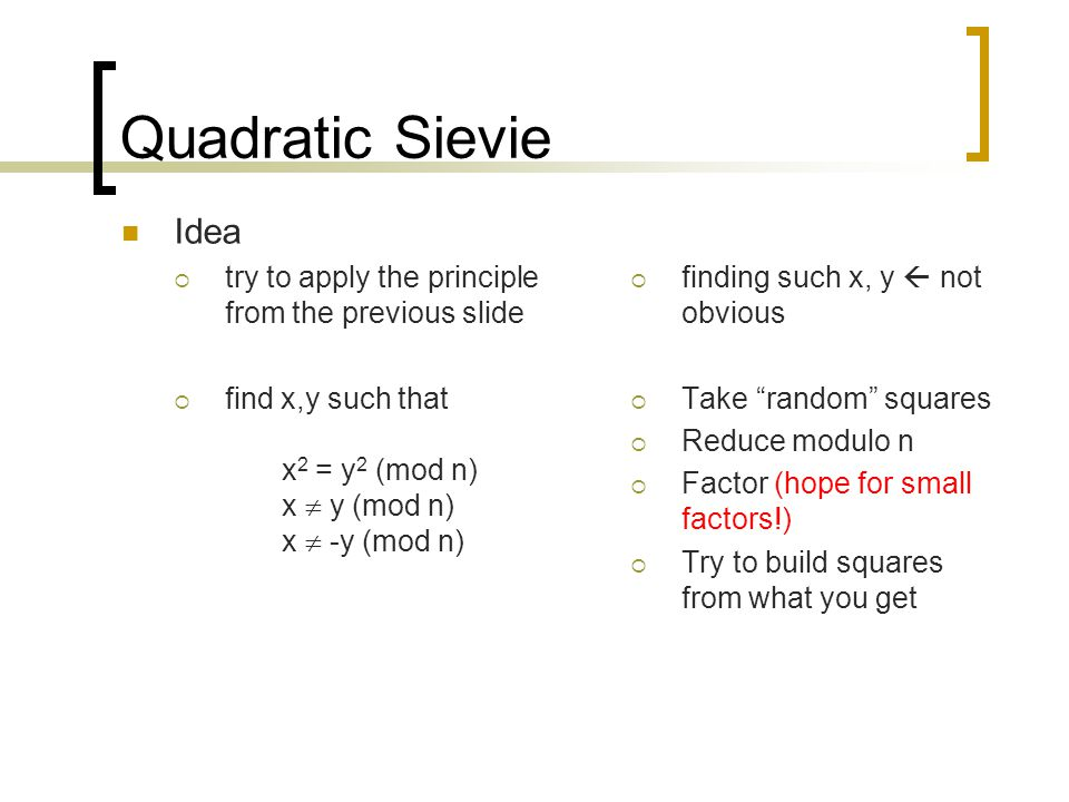 Quadratic Sievie Idea. try to apply the principle from the previous slide. find x,y such that x2 = y2 (mod n) x  y (mod n) x  -y (mod n)