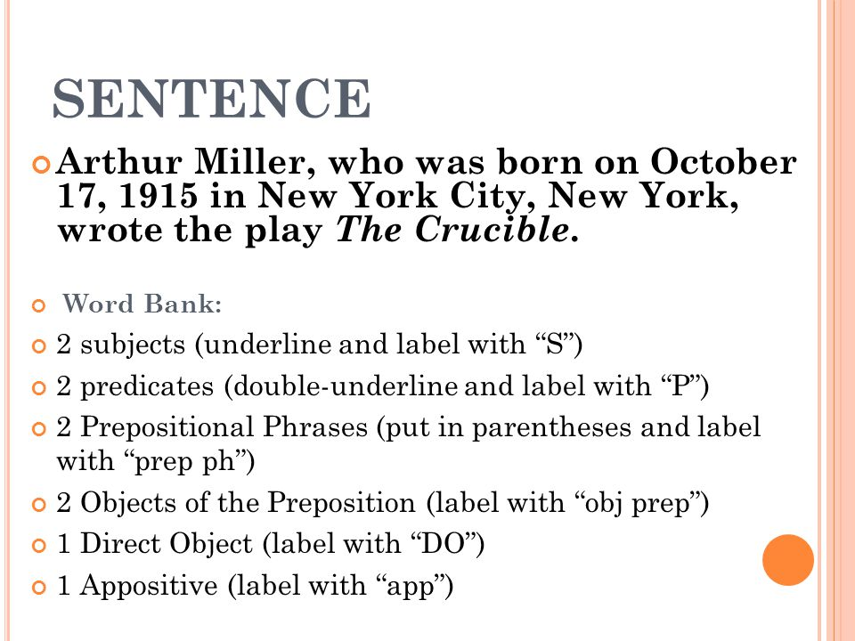 SENTENCE Arthur Miller, who was born on October 17, 1915 in New York City, New York, wrote the play The Crucible.