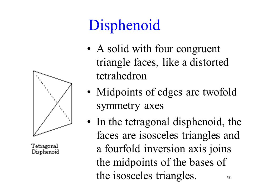 Disphenoid A solid with four congruent triangle faces, like a distorted tetrahedron. Midpoints of edges are twofold symmetry axes.