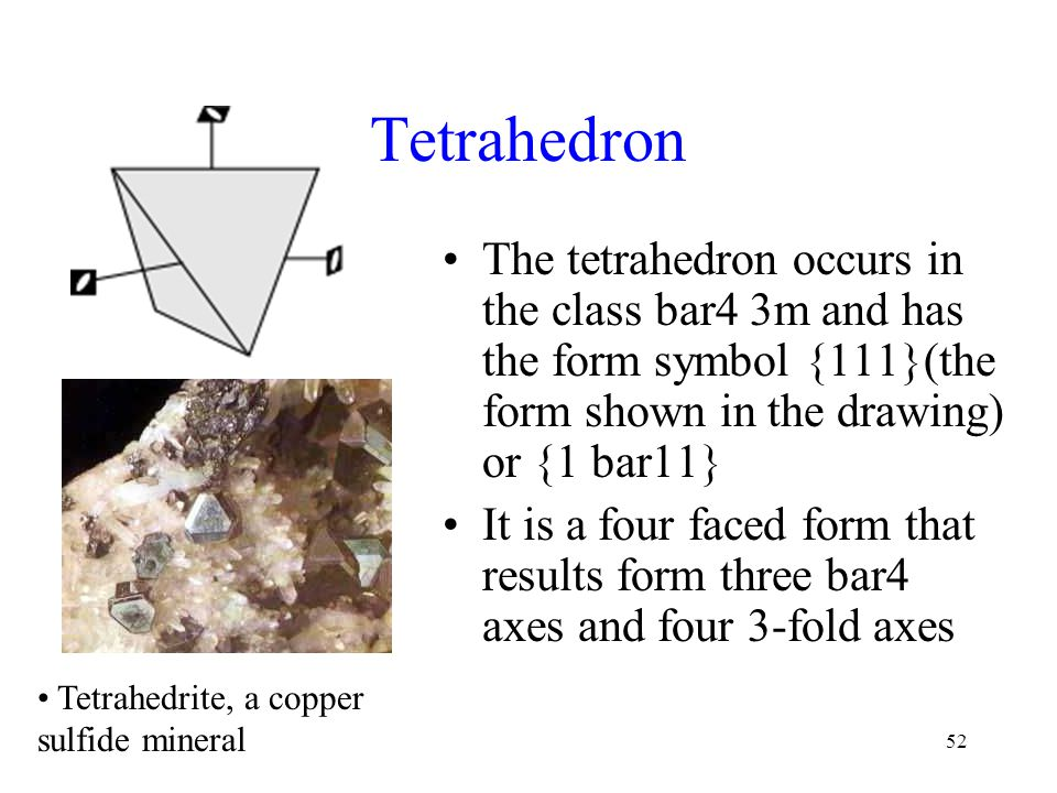 Tetrahedron The tetrahedron occurs in the class bar4 3m and has the form symbol {111}(the form shown in the drawing) or {1 bar11}