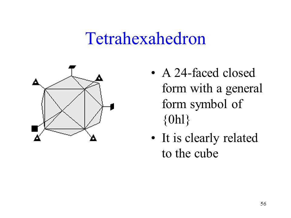 Tetrahexahedron A 24-faced closed form with a general form symbol of {0hl} It is clearly related to the cube.