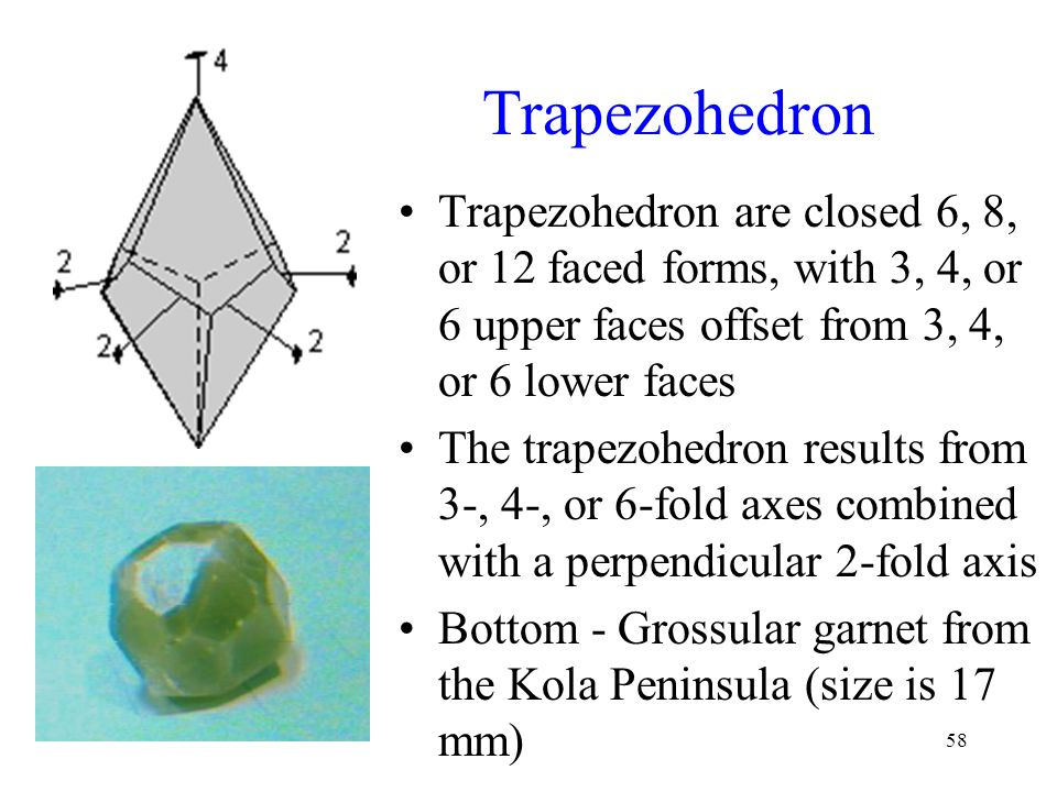 Trapezohedron Trapezohedron are closed 6, 8, or 12 faced forms, with 3, 4, or 6 upper faces offset from 3, 4, or 6 lower faces.