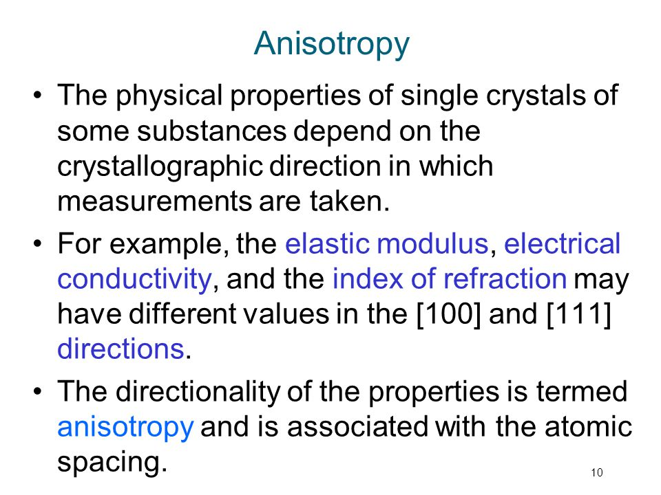 Anisotropy The physical properties of single crystals of some substances depend on the crystallographic direction in which measurements are taken.
