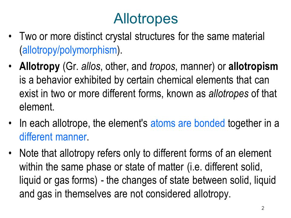 Allotropes Two or more distinct crystal structures for the same material (allotropy/polymorphism).