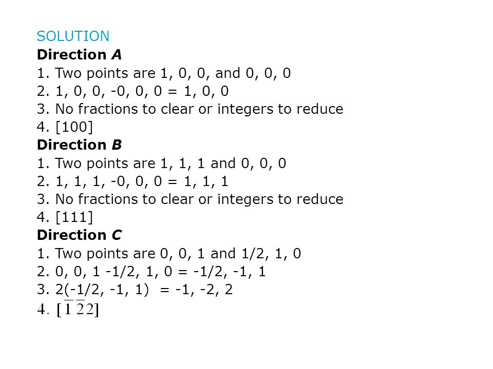 SOLUTION Direction A. 1. Two points are 1, 0, 0, and 0, 0, 0. 2. 1, 0, 0, -0, 0, 0 = 1, 0, 0. 3. No fractions to clear or integers to reduce.