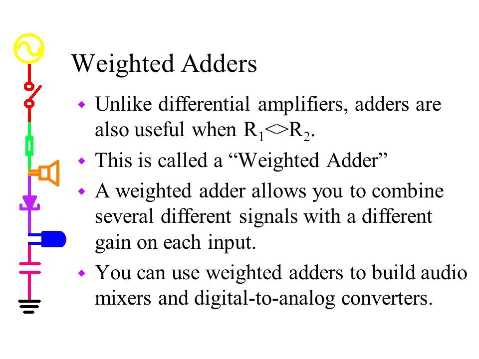Weighted Adders Unlike differential amplifiers, adders are also useful when R1<>R2. This is called a Weighted Adder