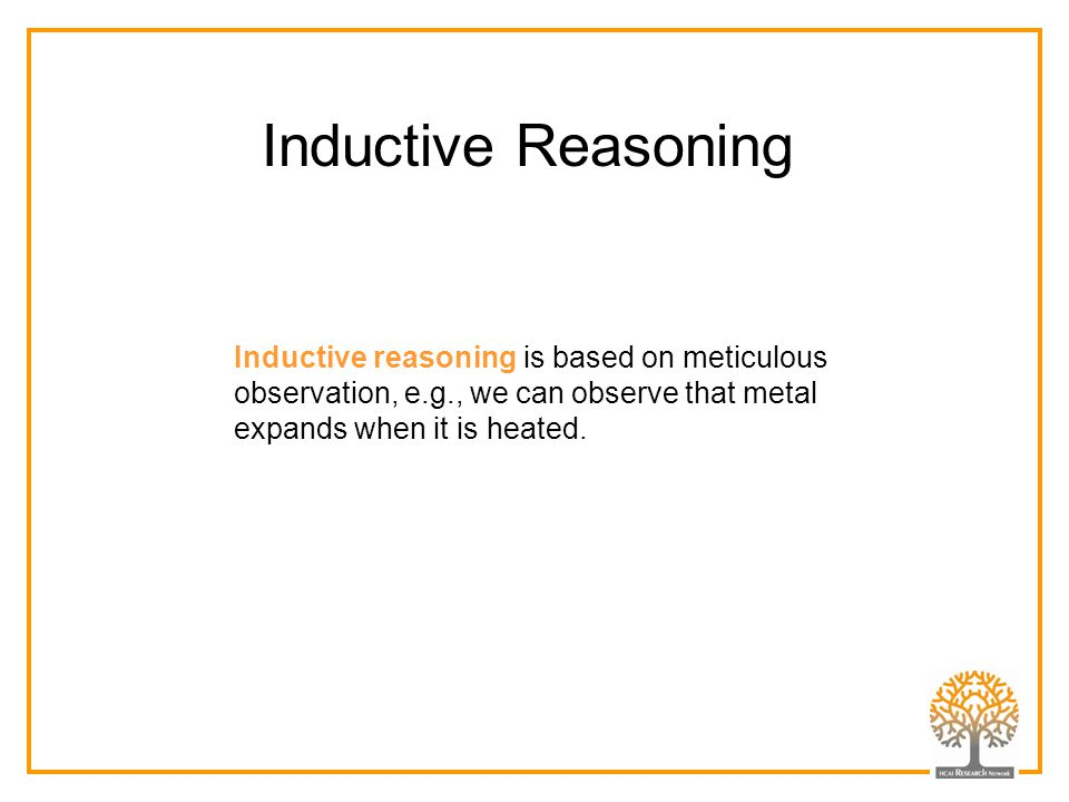 Inductive Reasoning Inductive reasoning is based on meticulous observation, e.g., we can observe that metal expands when it is heated.