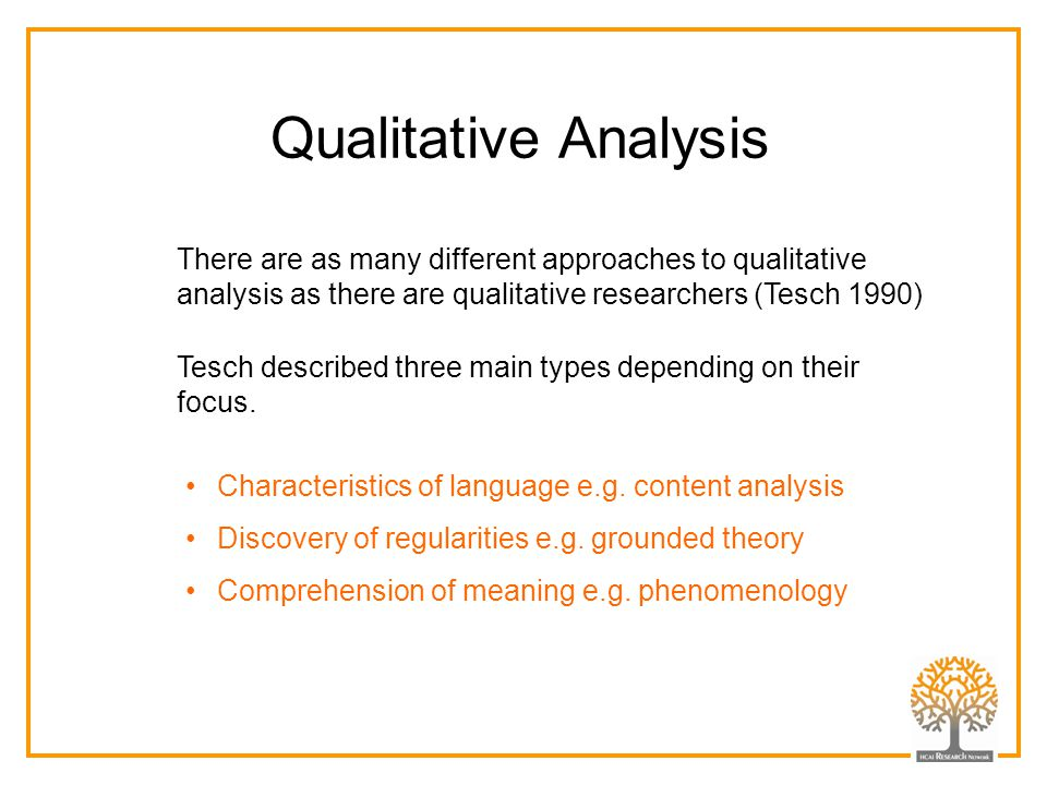 Qualitative Analysis There are as many different approaches to qualitative analysis as there are qualitative researchers (Tesch 1990)
