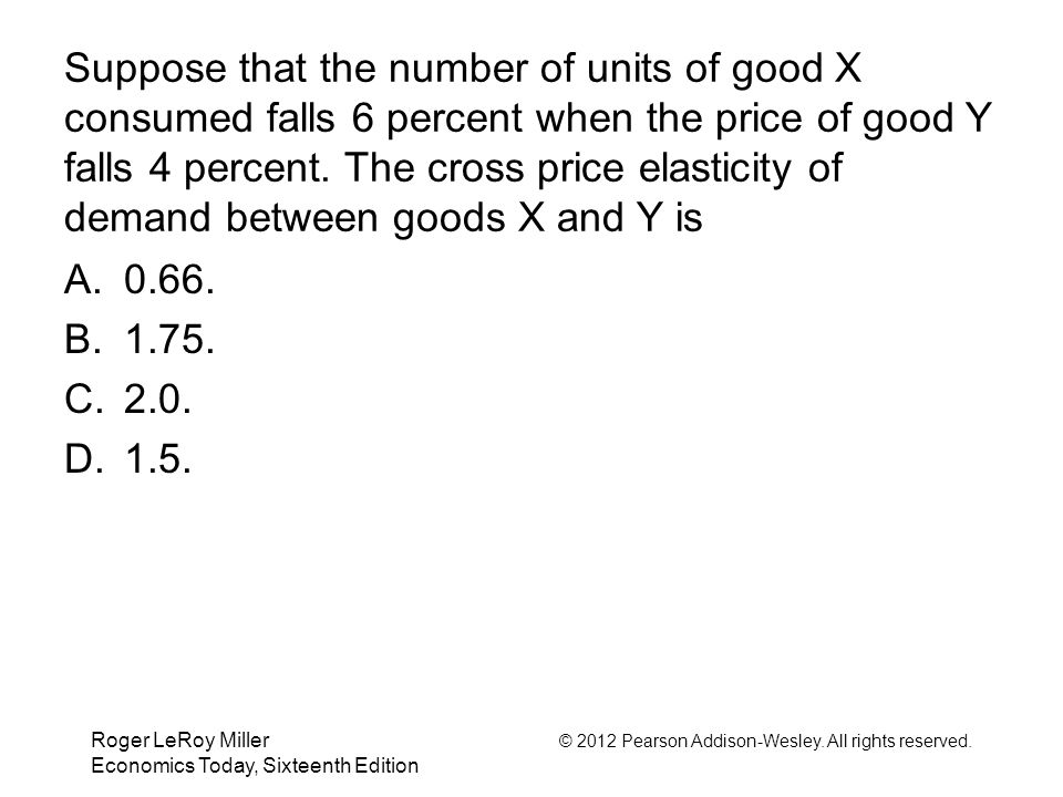 Suppose that the number of units of good X consumed falls 6 percent when the price of good Y falls 4 percent. The cross price elasticity of demand between goods X and Y is