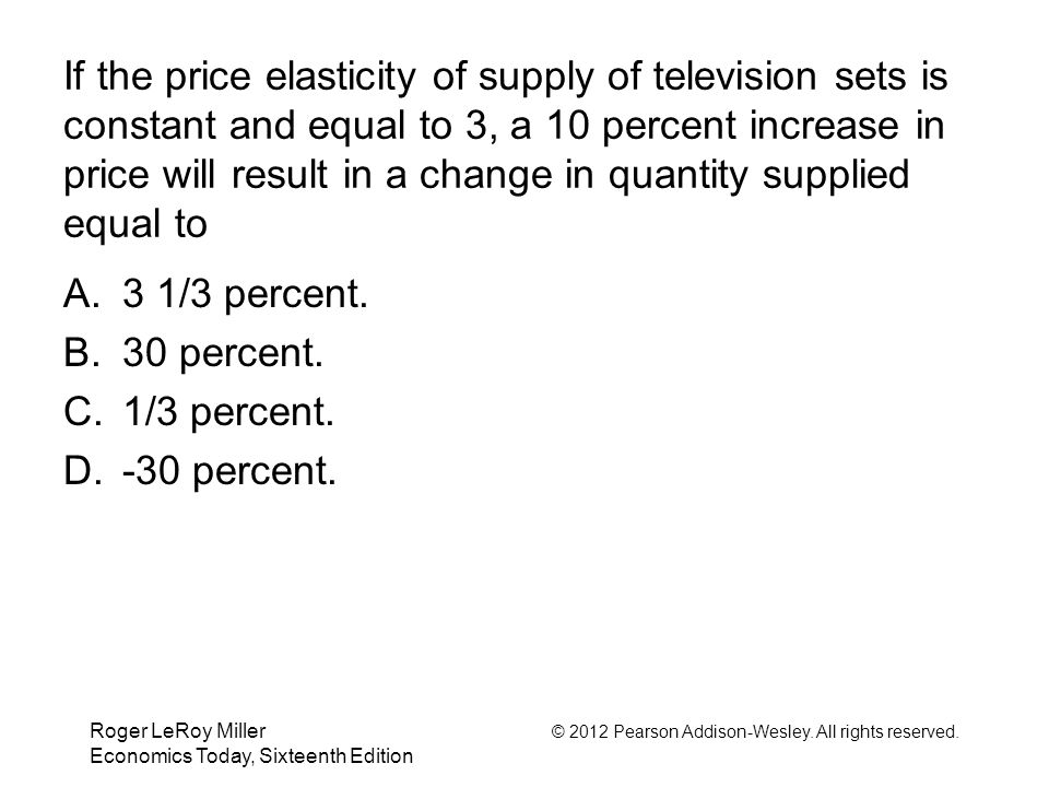 If the price elasticity of supply of television sets is constant and equal to 3, a 10 percent increase in price will result in a change in quantity supplied equal to