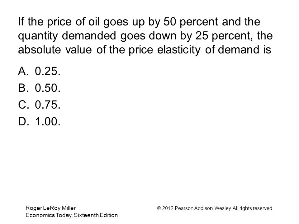 If the price of oil goes up by 50 percent and the quantity demanded goes down by 25 percent, the absolute value of the price elasticity of demand is