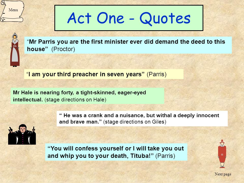 Menu Act One - Quotes. Mr Parris you are the first minister ever did demand the deed to this house (Proctor)