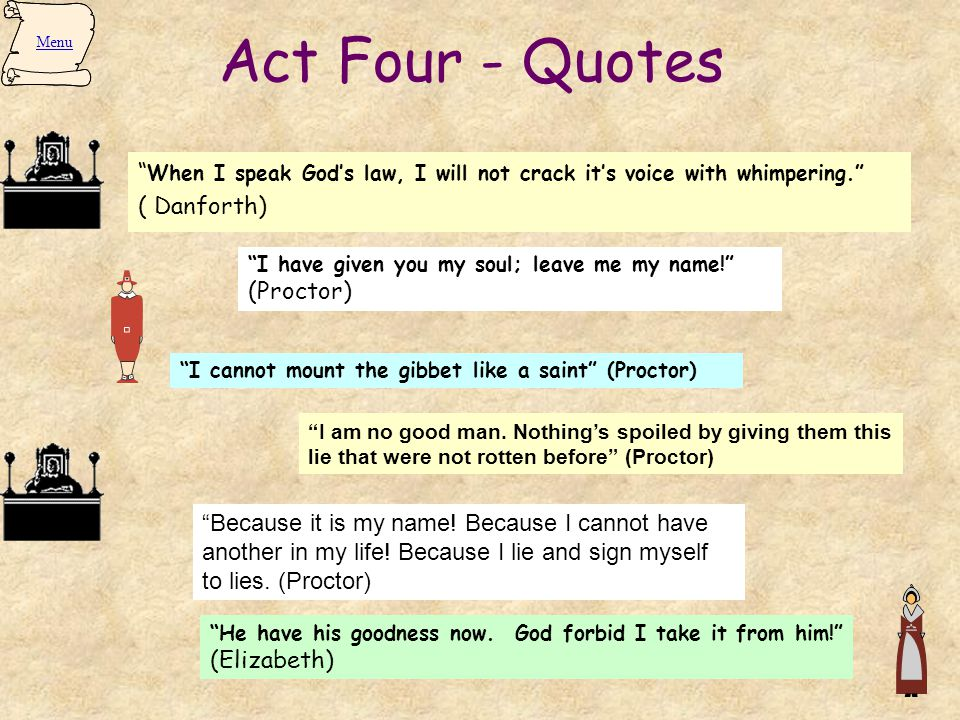 Act Four - Quotes Menu. When I speak God's law, I will not crack it's voice with whimpering. ( Danforth)