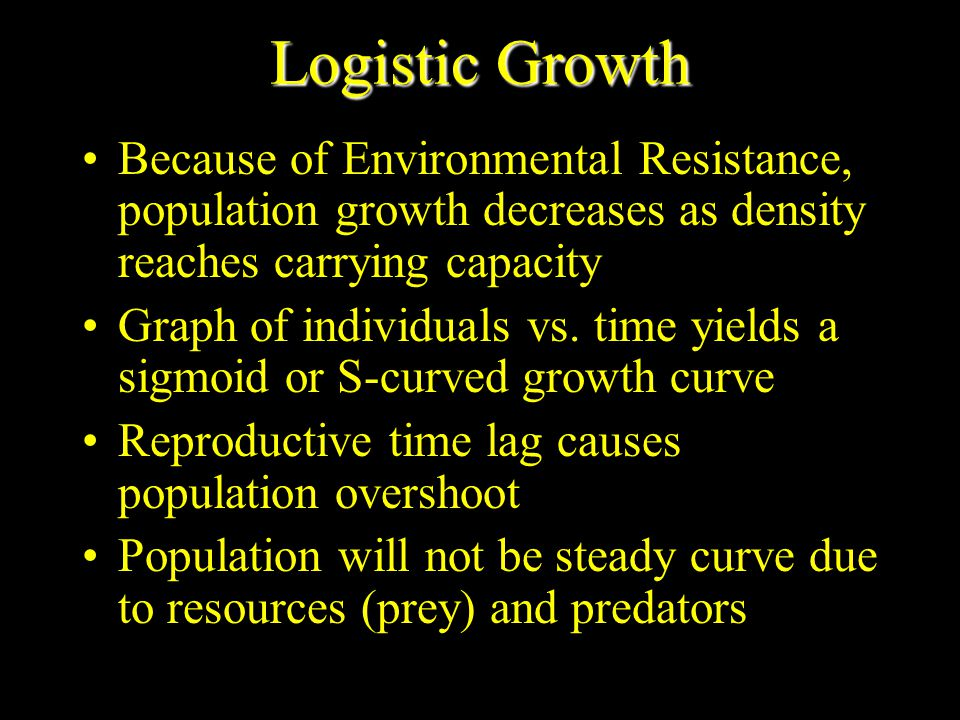Logistic Growth Because of Environmental Resistance, population growth decreases as density reaches carrying capacity.
