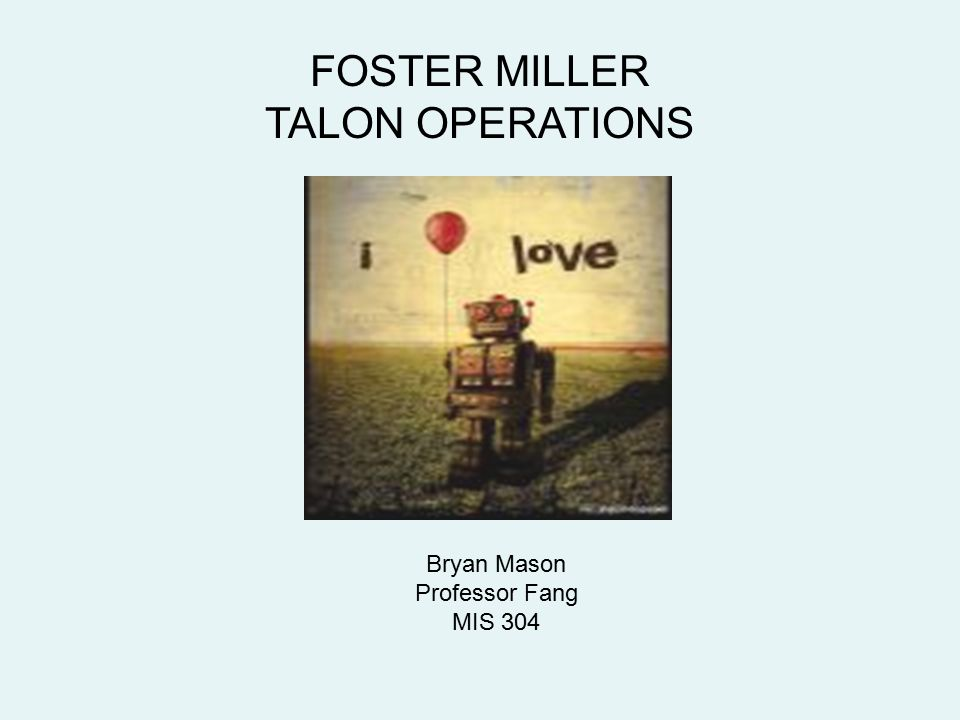FOSTER MILLER TALON OPERATIONS Bryan Mason Professor Fang MIS 304