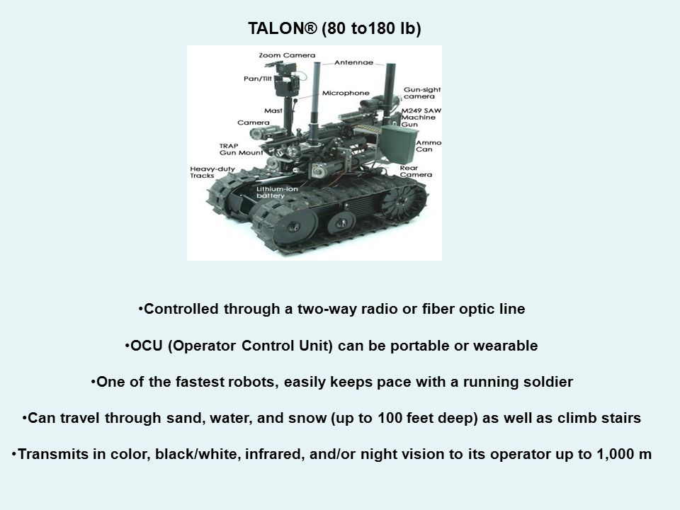 TALON® (80 to180 lb) Controlled through a two-way radio or fiber optic line. OCU (Operator Control Unit) can be portable or wearable.