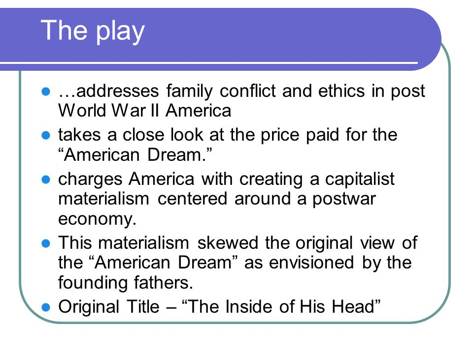 The play …addresses family conflict and ethics in post World War II America. takes a close look at the price paid for the American Dream.