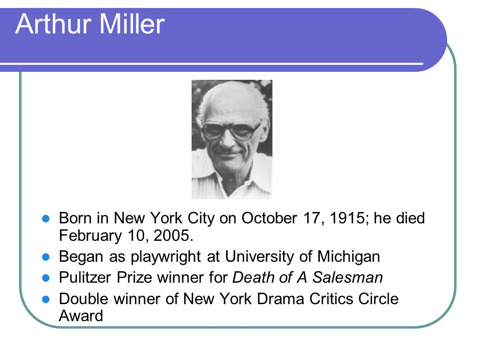 Arthur Miller Born in New York City on October 17, 1915; he died February 10, 2005. Began as playwright at University of Michigan.