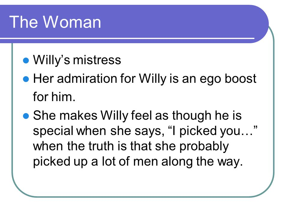 The Woman Willy's mistress Her admiration for Willy is an ego boost