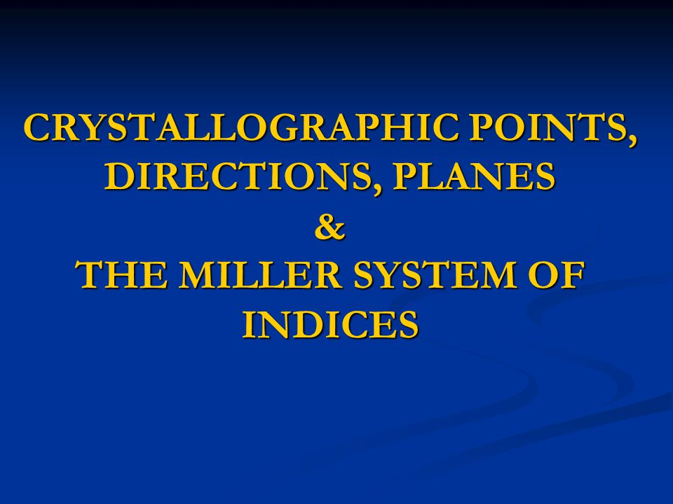 CRYSTALLOGRAPHIC POINTS, DIRECTIONS, PLANES & THE MILLER SYSTEM OF INDICES