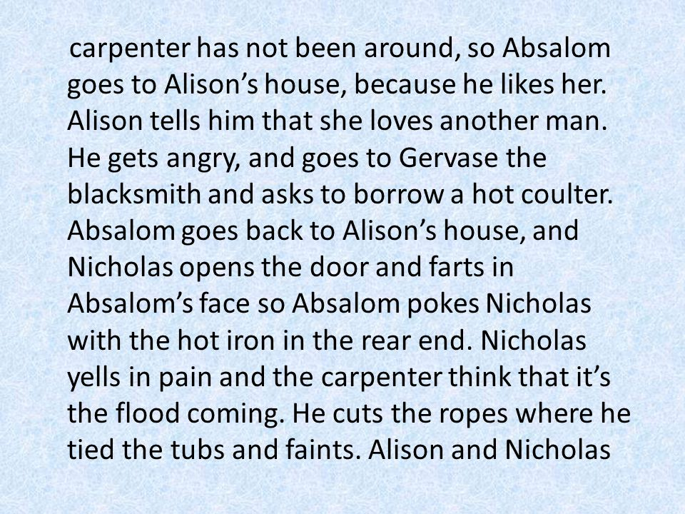 carpenter has not been around, so Absalom goes to Alison's house, because he likes her.