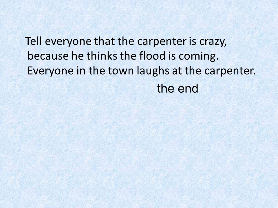 Tell everyone that the carpenter is crazy, because he thinks the flood is coming.