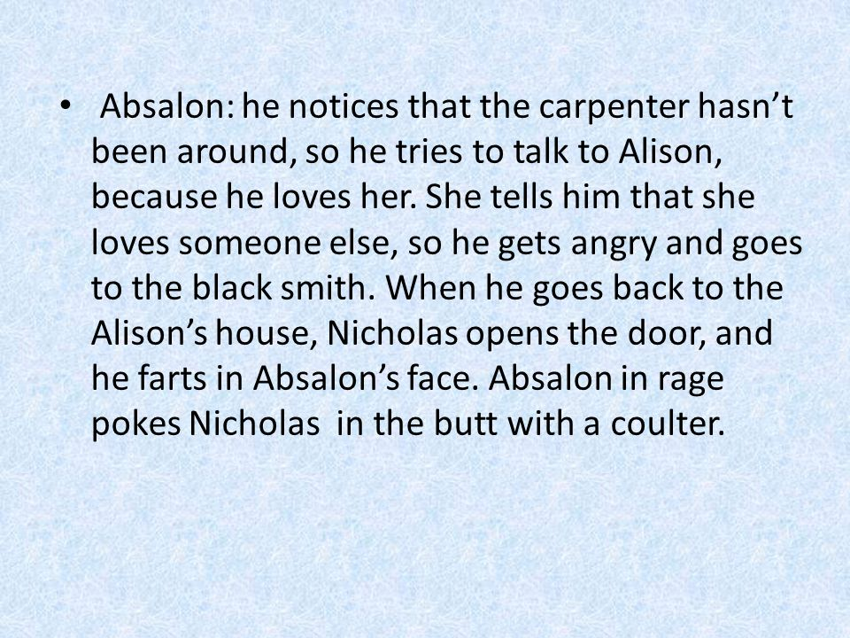 Absalon: he notices that the carpenter hasn't been around, so he tries to talk to Alison, because he loves her.