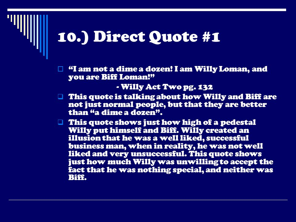 10.) Direct Quote #1 I am not a dime a dozen! I am Willy Loman, and you are Biff Loman! - Willy Act Two pg. 132.