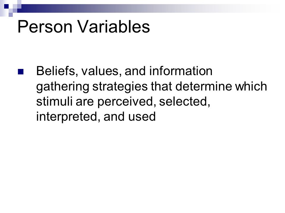 Person Variables Beliefs, values, and information gathering strategies that determine which stimuli are perceived, selected, interpreted, and used.