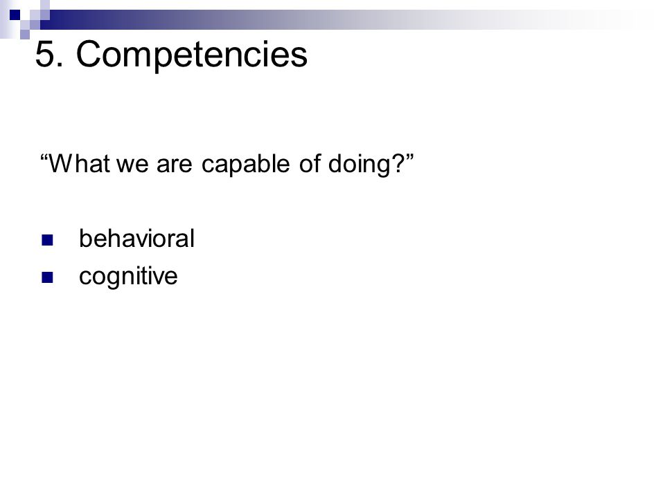 5. Competencies What we are capable of doing behavioral cognitive